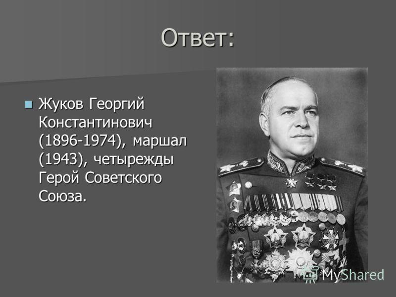 Ответ: Жуков Георгий Константинович (1896-1974), маршал (1943), четырежды Герой Советского Союза. Жуков Георгий Константинович (1896-1974), маршал (1943), четырежды Герой Советского Союза.