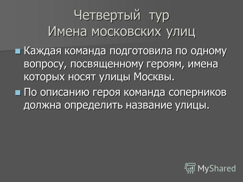 Четвертый тур Имена московских улиц Каждая команда подготовила по одному вопросу, посвященному героям, имена которых носят улицы Москвы. Каждая команда подготовила по одному вопросу, посвященному героям, имена которых носят улицы Москвы. По описанию