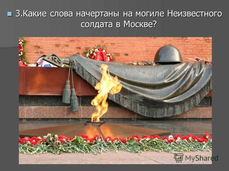 3.Какие слова начертаны на могиле Неизвестного солдата в Москве? 3.Какие слова начертаны на могиле Неизвестного солдата в Москве?