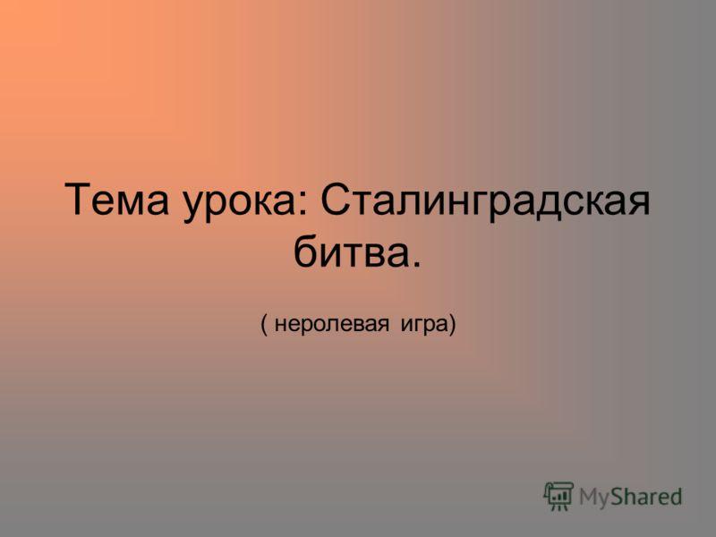 Тема урока: Сталинградская битва. ( неролевая игра)