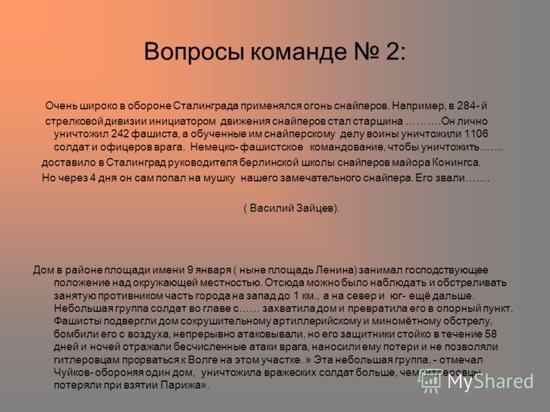 Вопросы команде 2: Очень широко в обороне Сталинграда применялся огонь снайперов. Например, в 284- й стрелковой дивизии инициатором движения снайперов стал старшина ……….Он лично уничтожил 242 фашиста, а обученные им снайперскому делу воины уничтожили