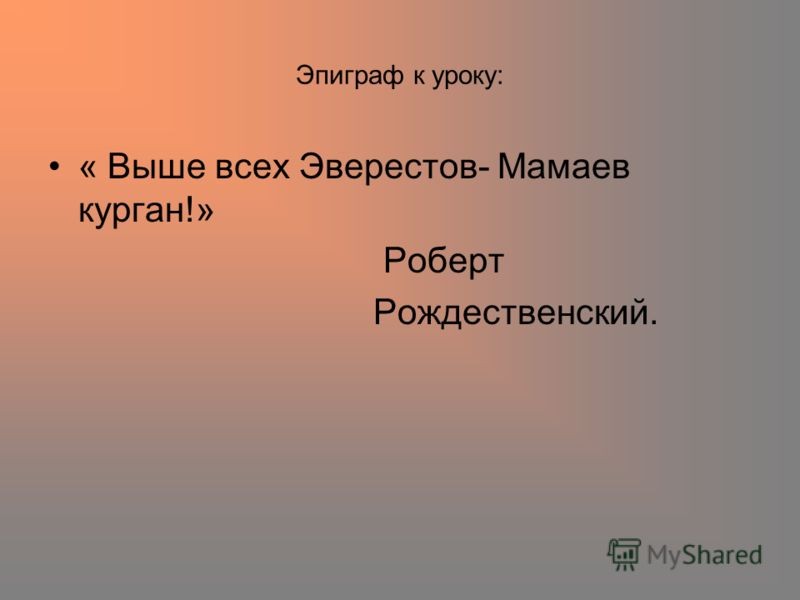 Эпиграф к уроку: « Выше всех Эверестов- Мамаев курган!» Роберт Рождественский.