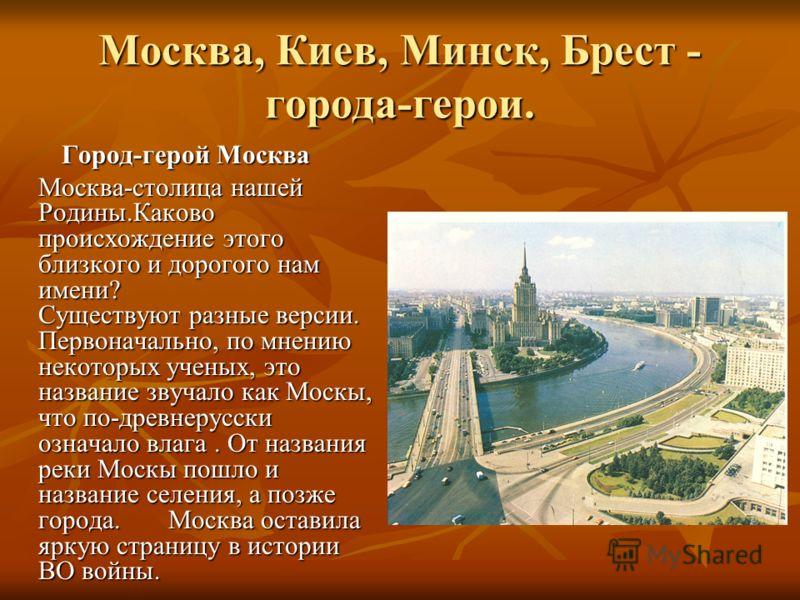 Москва, Киев, Минск, Брест - города-герои. Город-герой Москва Город-герой Москва Москва-столица нашей Родины.Каково происхождение этого близкого и дорогого нам имени? Существуют разные версии. Первоначально, по мнению некоторых ученых, это название з