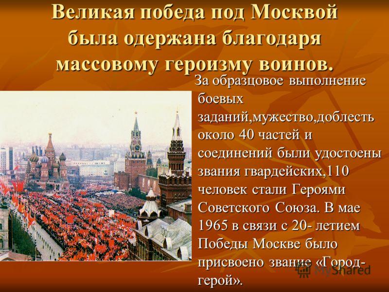 Великая победа под Москвой была одержана благодаря массовому героизму воинов. За образцовое выполнение боевых заданий,мужество,доблесть около 40 частей и соединений были удостоены звания гвардейских,110 человек стали Героями Советского Союза. В мае 1