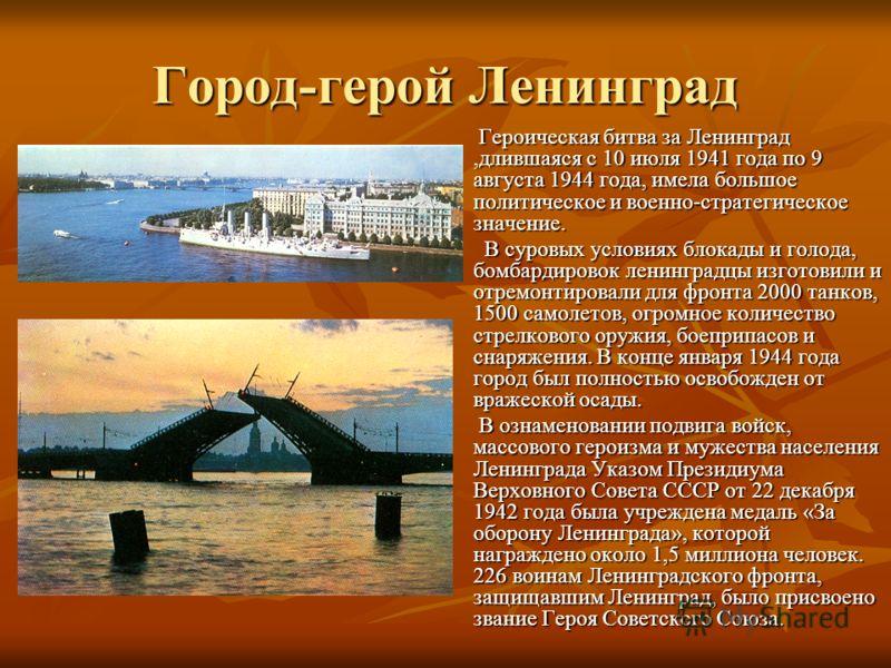 Город-герой Ленинград Героическая битва за Ленинград,длившаяся с 10 июля 1941 года по 9 августа 1944 года, имела большое политическое и военно-стратегическое значение. Героическая битва за Ленинград,длившаяся с 10 июля 1941 года по 9 августа 1944 год