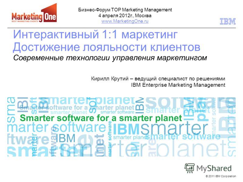 © 2011 IBM Corporation Интерактивный 1:1 маркетинг Достижение лояльности клиентов Современные технологии управления маркетингом Кирилл Крутий – ведущий специалист по решениями IBM Enterprise Marketing Management Бизнес-Форум TOP Marketing Management