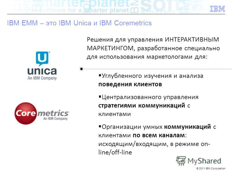 © 2011 IBM Corporation IBM Confidential IBM EMM – это IBM Unica и IBM Coremetrics Решения для управления ИНТЕРАКТИВНЫМ МАРКЕТИНГОМ, разработанное специально для использования маркетологами для: Углубленного изучения и анализа поведения клиентов Центр