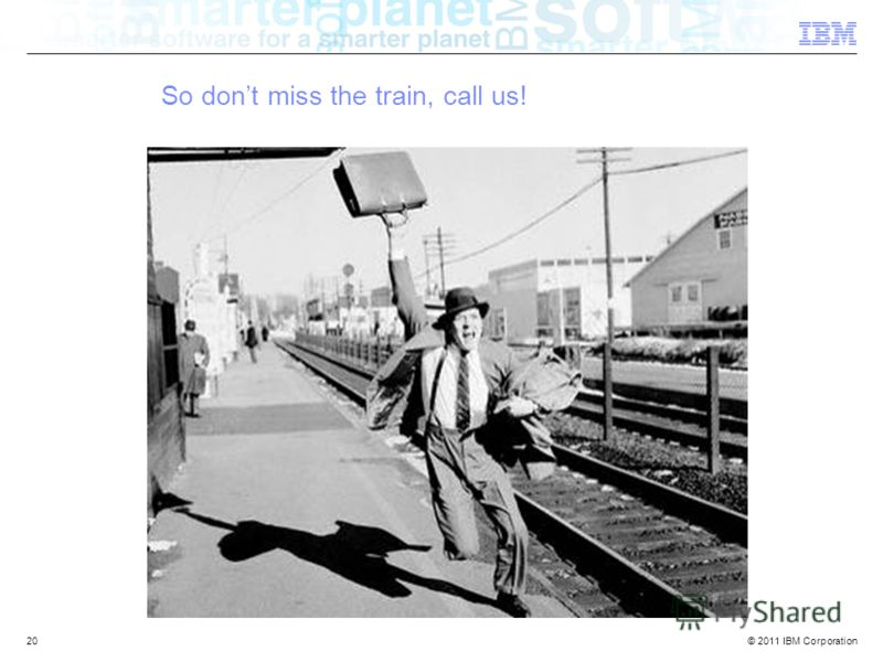 © 2011 IBM Corporation IBM Confidential 20 So dont miss the train, call us!