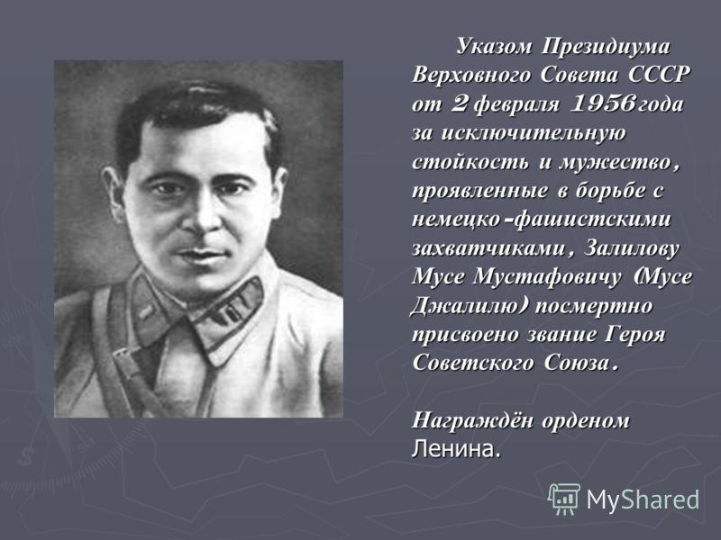 Указом Президиума Верховного Совета СССР от 2 февраля 1956 года за исключительную стойкость и мужество, проявленные в борьбе с немецко - фашистскими захватчиками, Залилову Мусе Мустафовичу ( Мусе Джалилю ) посмертно присвоено звание Героя Советского