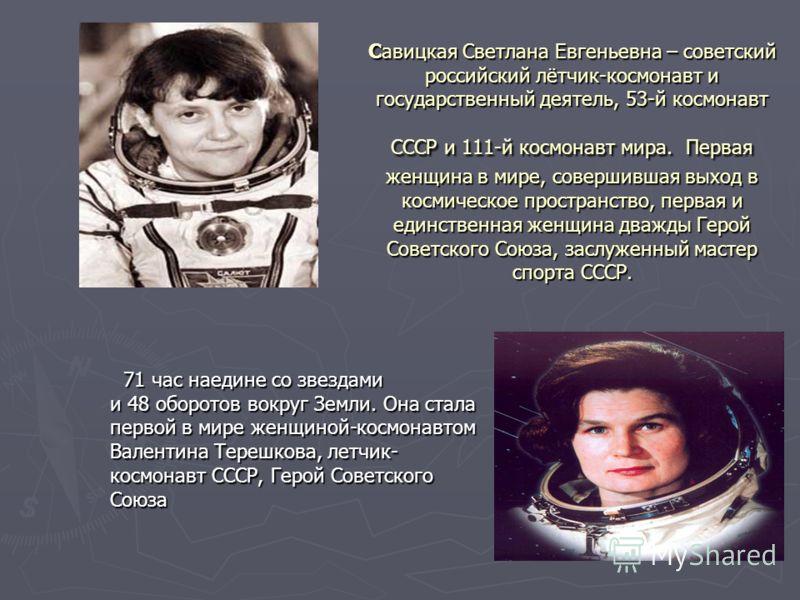 Савицкая Светлана Евгеньевна – советский российский лётчик-космонавт и государственный деятель, 53-й космонавт СССР и 111-й космонавт мира. Первая женщина в мире, совершившая выход в космическое пространство, первая и единственная женщина дважды Геро