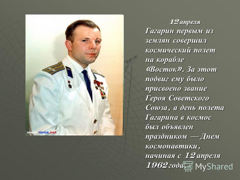 12 апреля Гагарин первым из землян совершил космический полет на корабле « Восток ». За этот подвиг ему было присвоено звание Героя Советского Союза, а день полета Гагарина в космос был объявлен праздником Днем космонавтики, начиная с 12 апреля 1962