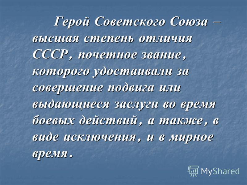 Герой Советского Союза – высшая степень отличия СССР, почетное звание, которого удостаивали за совершение подвига или выдающиеся заслуги во время боевых действий, а также, в виде исключения, и в мирное время. Герой Советского Союза – высшая степень о