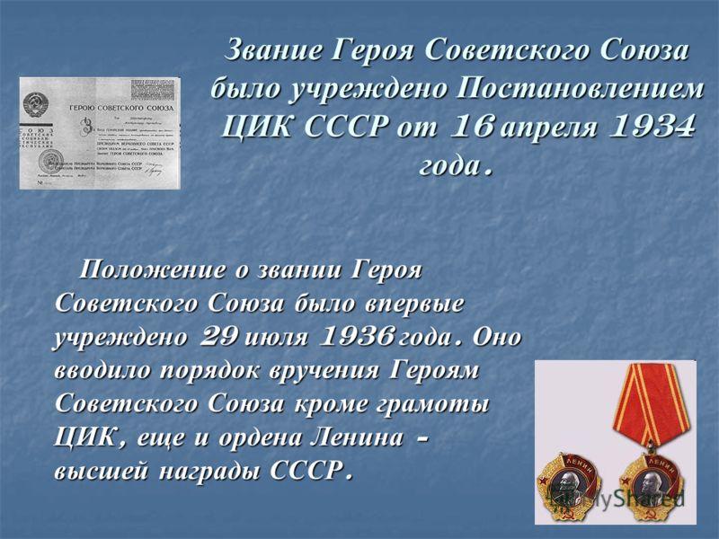 Звание Героя Советского Союза было учреждено Постановлением ЦИК СССР от 16 апреля 1934 года. Положение о звании Героя Советского Союза было впервые учреждено 29 июля 1936 года. Оно вводило порядок вручения Героям Советского Союза кроме грамоты ЦИК, е