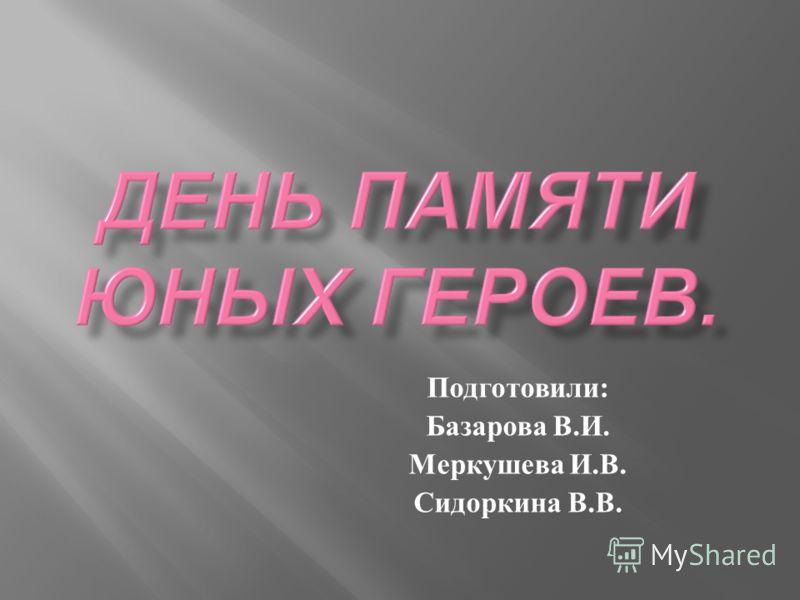 Подготовили : Базарова В. И. Меркушева И. В. Сидоркина В. В.