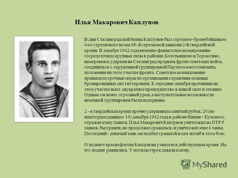 Илья Макарович Каплунов В дни Сталинградской битвы Каплунов был стрелком- бронебойщиком 4-го стрелкового полка 98- й стрелковой дивизии 2-й гвардейской армии. В декабре 1942 года немецко-фашистское командование сосредоточило крупные силы в районах Ко