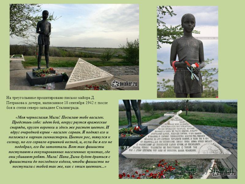 На треугольнике процитировано письмо майора Д. Петракова к дочери, написанное 18 сентября 1942 г. после боя в степи северо-западнее Сталинграда. «Моя черноглазая Мила! Посылаю тебе василек. Представь себе: идет бой, вокруг рвутся вражеские снаряды, к