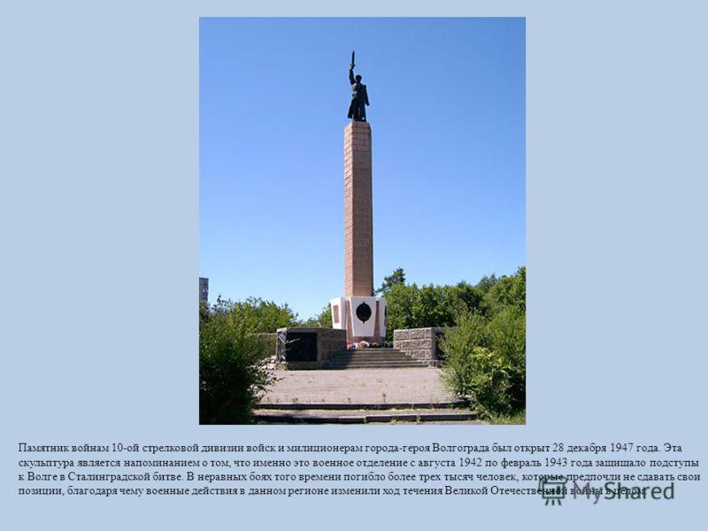 Памятник войнам 10-ой стрелковой дивизии войск и милиционерам города-героя Волгограда был открыт 28 декабря 1947 года. Эта скульптура является напоминанием о том, что именно это военное отделение с августа 1942 по февраль 1943 года защищало подступы