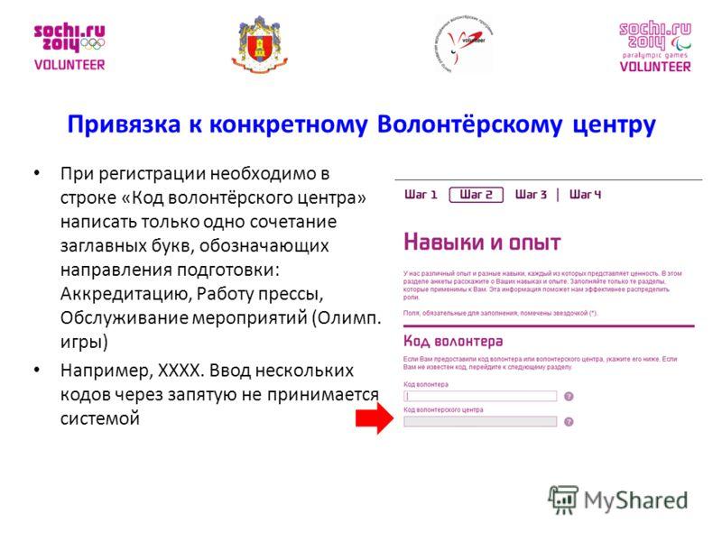 При регистрации необходимо в строке «Код волонтёрского центра» написать только одно сочетание заглавных букв, обозначающих направления подготовки: Аккредитацию, Работу прессы, Обслуживание мероприятий (Олимп. игры) Например, XXXX. Ввод нескольких код