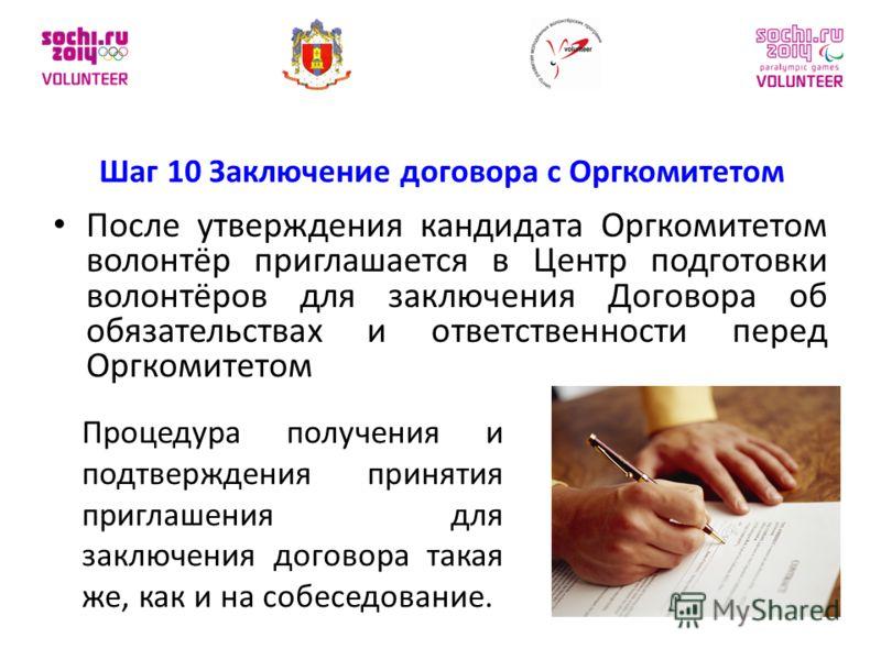 Шаг 10 Заключение договора с Оргкомитетом После утверждения кандидата Оргкомитетом волонтёр приглашается в Центр подготовки волонтёров для заключения Договора об обязательствах и ответственности перед Оргкомитетом Процедура получения и подтверждения