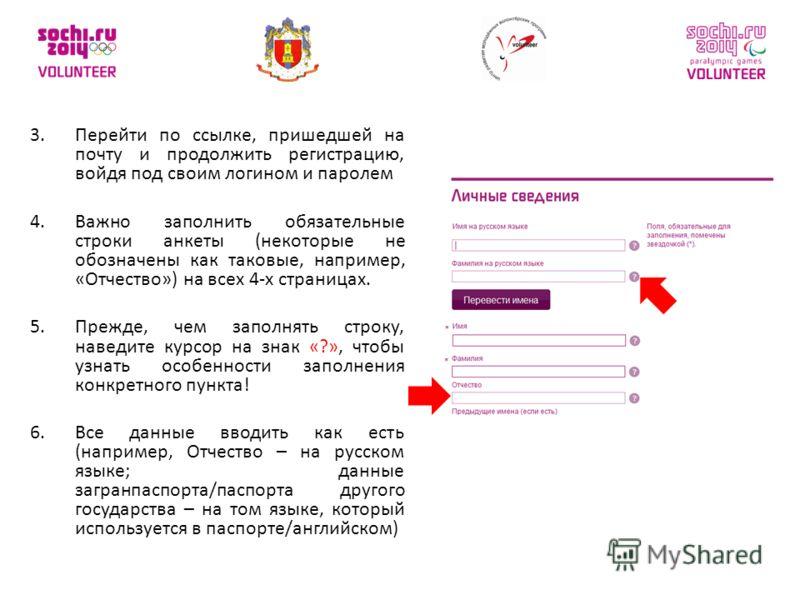 3.Перейти по ссылке, пришедшей на почту и продолжить регистрацию, войдя под своим логином и паролем 4.Важно заполнить обязательные строки анкеты (некоторые не обозначены как таковые, например, «Отчество») на всех 4-х страницах. 5.Прежде, чем заполнят