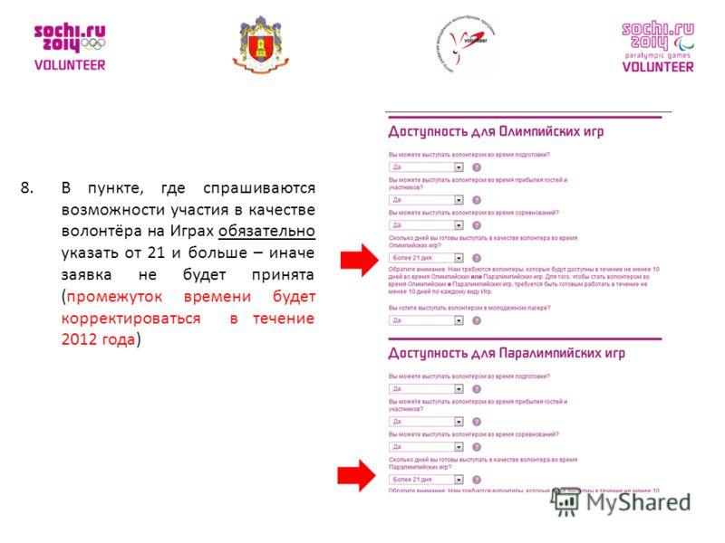 8.В пункте, где спрашиваются возможности участия в качестве волонтёра на Играх обязательно указать от 21 и больше – иначе заявка не будет принята (промежуток времени будет корректироваться в течение 2012 года)
