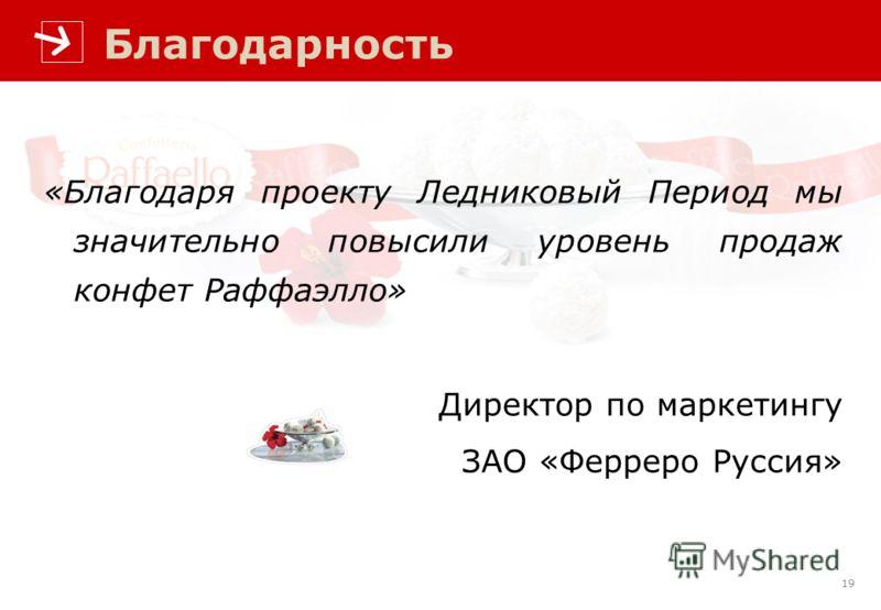 19 «Благодаря проекту Ледниковый Период мы значительно повысили уровень продаж конфет Раффаэлло» Директор по маркетингу ЗАО «Ферреро Руссия» Благодарность