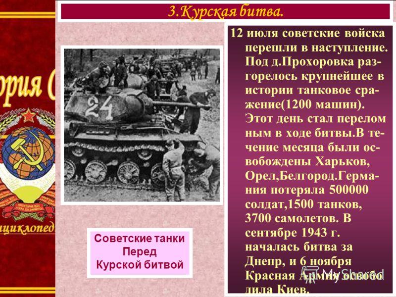 12 июля советские войска перешли в наступление. Под д.Прохоровка раз- горелось крупнейшее в истории танковое сра- жение(1200 машин). Этот день стал перелом ным в ходе битвы.В те- чение месяца были ос- вобождены Харьков, Орел,Белгород.Герма- ния потер