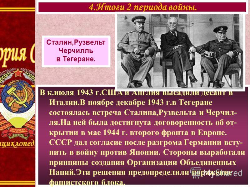 В к.июля 1943 г.США и Англия высадили десант в Италии.В ноябре декабре 1943 г.в Тегеране состоялась встреча Сталина,Рузвельта и Черчил- ля.На ней была достигнута договоренность об от- крытии в мае 1944 г. второго фронта в Европе. СССР дал согласие по