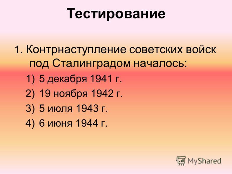 Тестирование 1. Контрнаступление советских войск под Сталинградом началось: 1)5 декабря 1941 г. 2)19 ноября 1942 г. 3)5 июля 1943 г. 4)6 июня 1944 г.