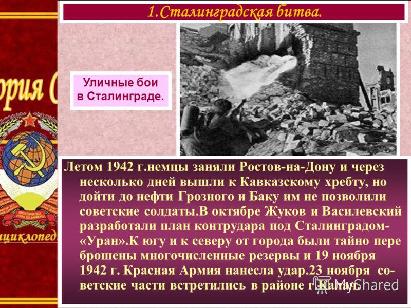 Летом 1942 г.немцы заняли Ростов-на-Дону и через несколько дней вышли к Кавказскому хребту, но дойти до нефти Грозного и Баку им не позволили советские солдаты.В октябре Жуков и Василевский разработали план контрудара под Сталинградом- «Уран».К югу и