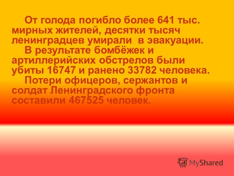 От голода погибло более 641 тыс. мирных жителей, десятки тысяч ленинградцев умирали в эвакуации. В результате бомбёжек и артиллерийских обстрелов были убиты 16747 и ранено 33782 человека. Потери офицеров, сержантов и солдат Ленинградского фронта сост