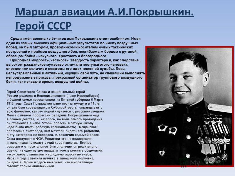 Маршал авиации А.И.Покрышкин. Герой СССР Cреди имён военных лётчиков имя Покрышкина стоит особняком. Имея один из самых высоких официальных результатов по числу воздушных побед, он был автором, проводником и носителем новых тактических построений и п