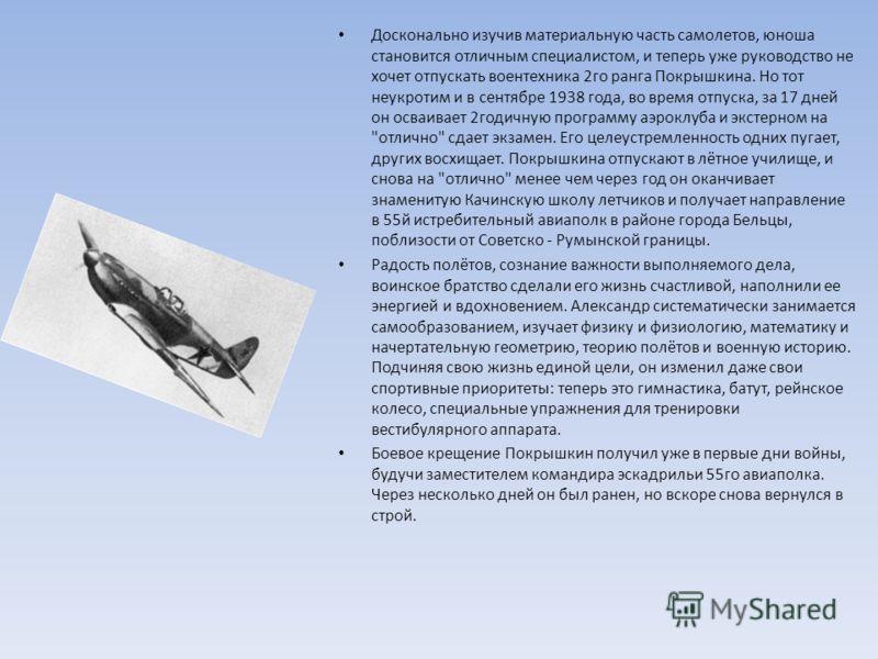 Досконально изучив материальную часть самолетов, юноша становится отличным специалистом, и теперь уже руководство не хочет отпускать воентехника 2го ранга Покрышкина. Но тот неукротим и в сентябре 1938 года, во время отпуска, за 17 дней он осваивает