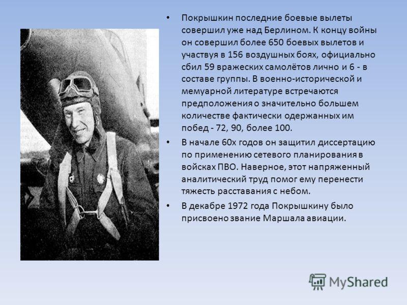 Покрышкин последние боевые вылеты совершил уже над Берлином. К концу войны он совершил более 650 боевых вылетов и участвуя в 156 воздушных боях, официально сбил 59 вражеских самолётов лично и 6 - в составе группы. В военно-исторической и мемуарной ли