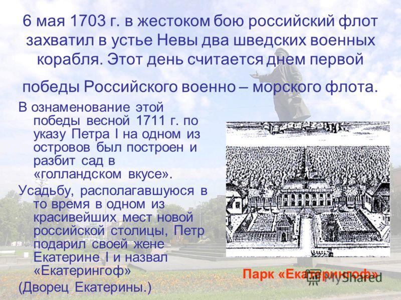 6 мая 1703 г. в жестоком бою российский флот захватил в устье Невы два шведских военных корабля. Этот день считается днем первой победы Российского военно – морского флота. В ознаменование этой победы весной 1711 г. по указу Петра I на одном из остро