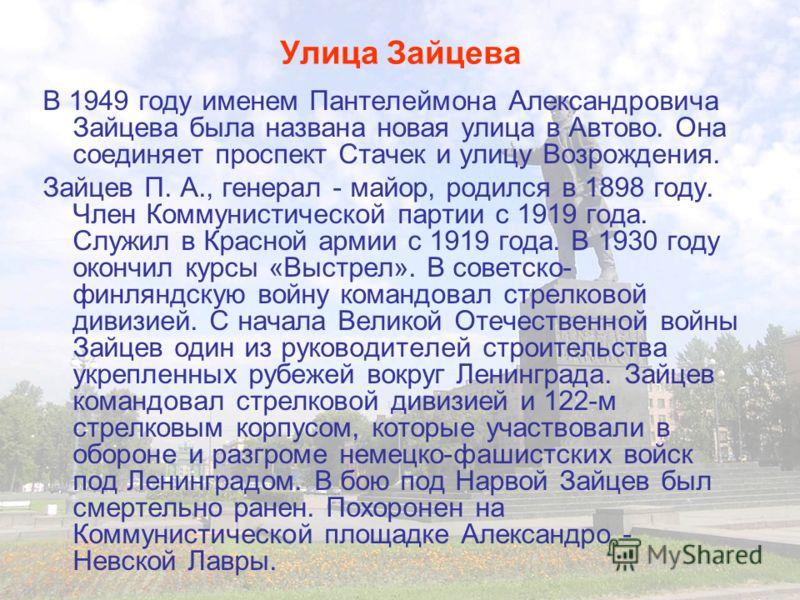 Улица Зайцева В 1949 году именем Пантелеймона Александровича Зайцева была названа новая улица в Автово. Она соединяет проспект Стачек и улицу Возрождения. Зайцев П. А., генерал - майор, родился в 1898 году. Член Коммунистической партии с 1919 года. С