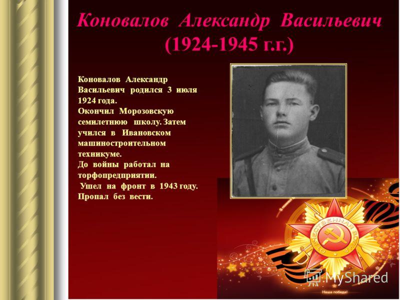 Коновалов Александр Васильевич (1924-1945 г.г.) Коновалов Александр Васильевич родился 3 июля 1924 года. Окончил Морозовскую семилетнюю школу. Затем учился в Ивановском машиностроительном техникуме. До войны работал на торфопредприятии. Ушел на фронт
