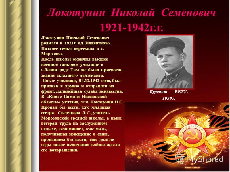 Локотунин Николай Семенович 1921-1942г.г. Курсант ВВТУ- 1939г. Локотунин Николай Семенович родился в 1921г. в д. Подвязново. Позднее семья переехала в с. Морозово. После школы окончил высшее военное танковое училище в г.Ленинграде.Там же было присвое