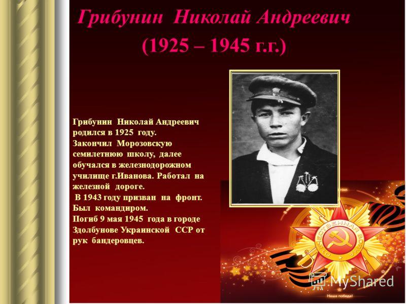 Грибунин Николай Андреевич (1925 – 1945 г.г.) Грибунин Николай Андреевич родился в 1925 году. Закончил Морозовскую семилетнюю школу, далее обучался в железнодорожном училище г.Иванова. Работал на железной дороге. В 1943 году призван на фронт. Был ком