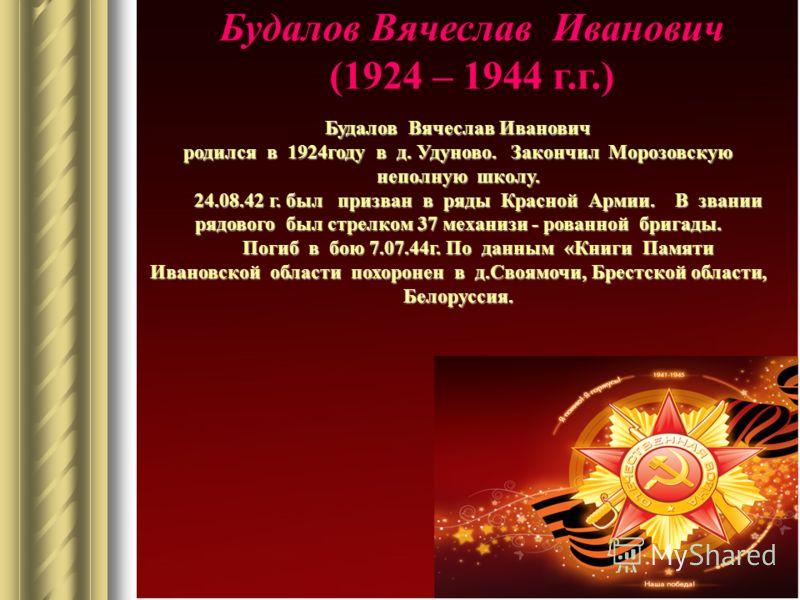 Будалов Вячеслав Иванович (1924 – 1944 г.г.) Будалов Вячеслав Иванович родился в 1924году в д. Удуново. Закончил Морозовскую неполную школу. 24.08.42 г. был призван в ряды Красной Армии. В звании рядового был стрелком 37 механизи - рованной бригады.