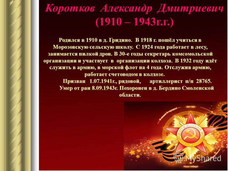 Коротков Александр Дмитриевич (1910 – 1943г.г.) Родился в 1910 в д. Гридино. В 1918 г. пошёл учиться в Морозовскую сельскую школу. С 1924 года работает в лесу, занимается пилкой дров. В 30-е годы секретарь комсомольской организации и участвует в орга