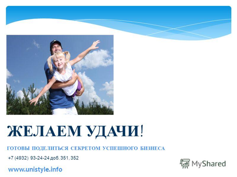 www.unistyle.info ЖЕЛАЕМ УДАЧИ! ГОТОВЫ ПОДЕЛИТЬСЯ СЕКРЕТОМ УСПЕШНОГО БИЗНЕСА +7 (4932) 93-24-24 доб. 351, 352