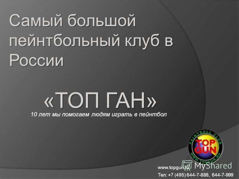 Самый большой пейнтбольный клуб в России «ТОП ГАН» 10 лет мы помогаем людям играть в пейнтбол www.topgun.ru Тел: +7 (495) 644-7-888, 644-7-999