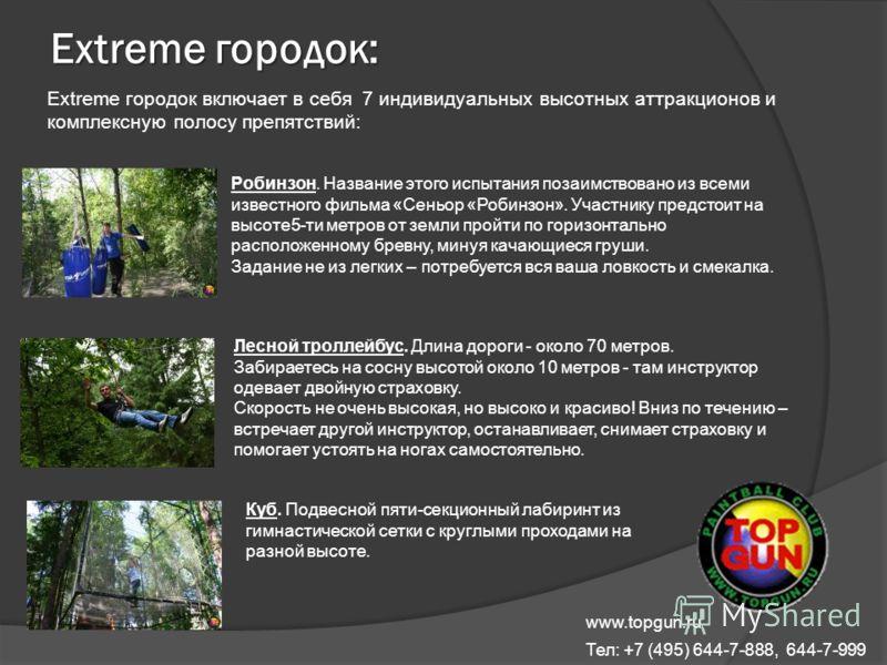 Extreme городок: Extreme городок включает в себя 7 индивидуальных высотных аттракционов и комплексную полосу препятствий: www.topgun.ru Тел: +7 (495) 644-7-888, 644-7-999 Робинзон. Название этого испытания позаимствовано из всеми известного фильма «С