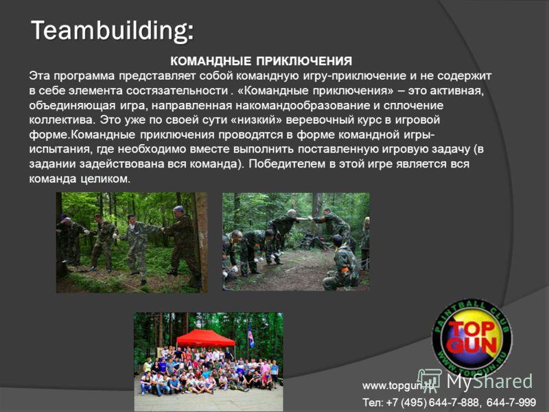 www.topgun.ru Тел: +7 (495) 644-7-888, 644-7-999 Teambuilding: КОМАНДНЫЕ ПРИКЛЮЧЕНИЯ Эта программа представляет собой командную игру-приключение и не содержит в себе элемента состязательности. «Командные приключения» – это активная, объединяющая игра
