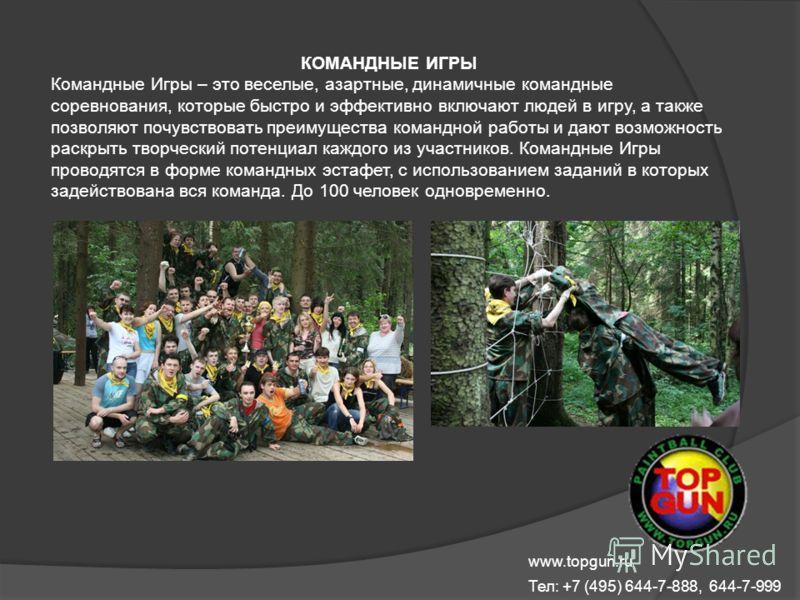 www.topgun.ru Тел: +7 (495) 644-7-888, 644-7-999 КОМАНДНЫЕ ИГРЫ Командные Игры – это веселые, азартные, динамичные командные соревнования, которые быстро и эффективно включают людей в игру, а также позволяют почувствовать преимущества командной работ