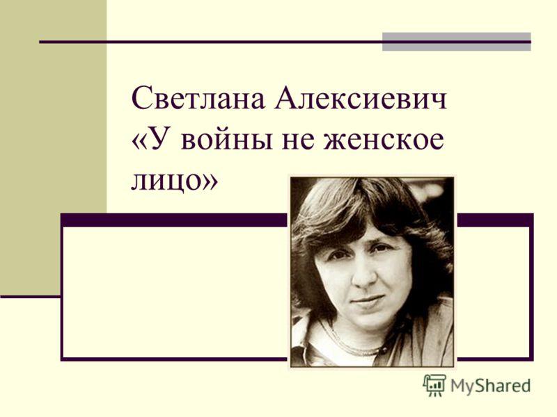 Светлана Алексиевич «У войны не женское лицо»
