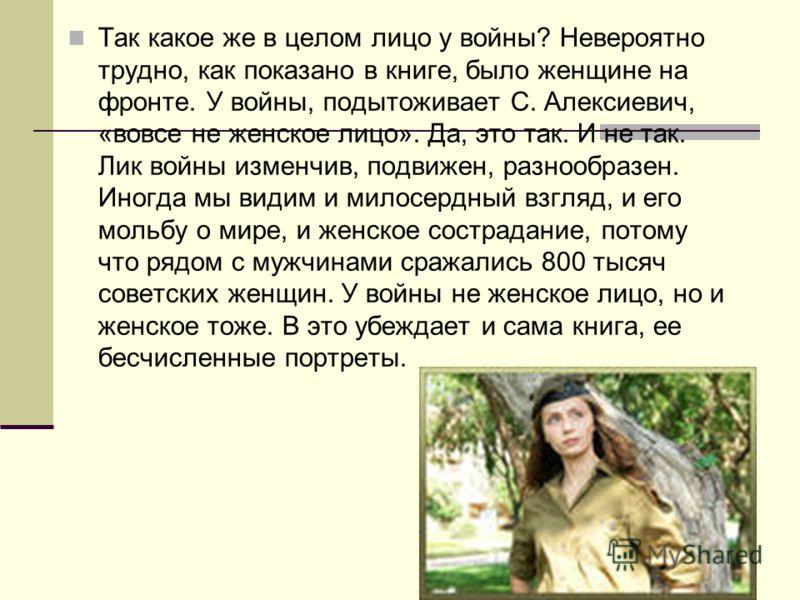 Так какое же в целом лицо у войны? Невероятно трудно, как показано в книге, было женщине на фронте. У войны, подытоживает С. Алексиевич, «вовсе не женское лицо». Да, это так. И не так. Лик войны изменчив, подвижен, разнообразен. Иногда мы видим и мил