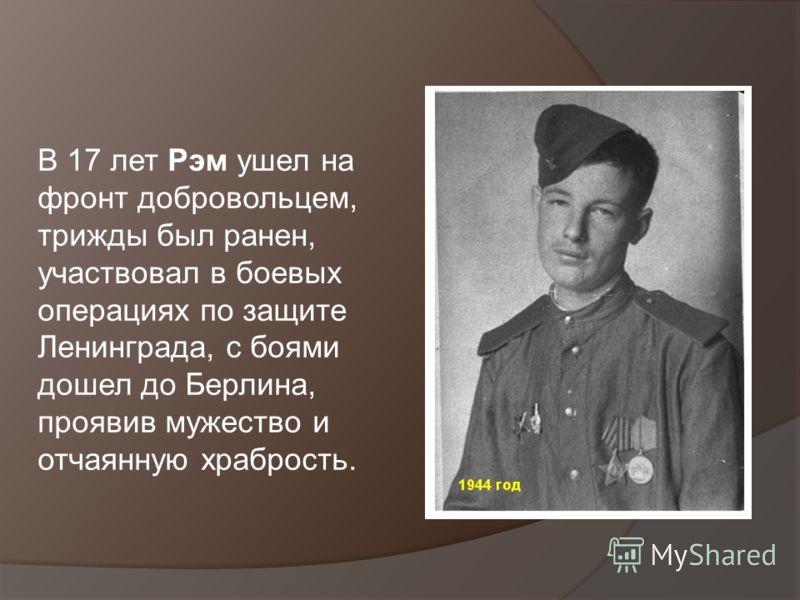 В 17 лет Рэм ушел на фронт добровольцем, трижды был ранен, участвовал в боевых операциях по защите Ленинграда, с боями дошел до Берлина, проявив мужество и отчаянную храбрость.