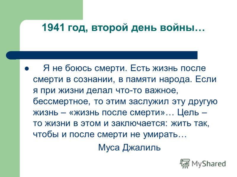 1941 год, второй день войны… Я не боюсь смерти. Есть жизнь после смерти в сознании, в памяти народа. Если я при жизни делал что-то важное, бессмертное, то этим заслужил эту другую жизнь – «жизнь после смерти»… Цель – то жизни в этом и заключается: жи